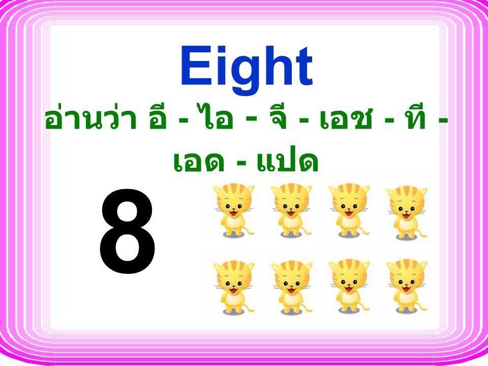 Eight อ่านว่า อี - ไอ - จี - เอช - ที - เอด - แปด