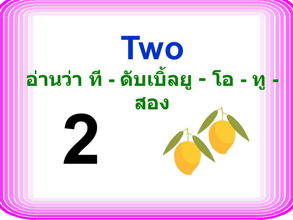 Two อ่านว่า ที - ดับเบิ้ลยู - โอ - ทู - สอง