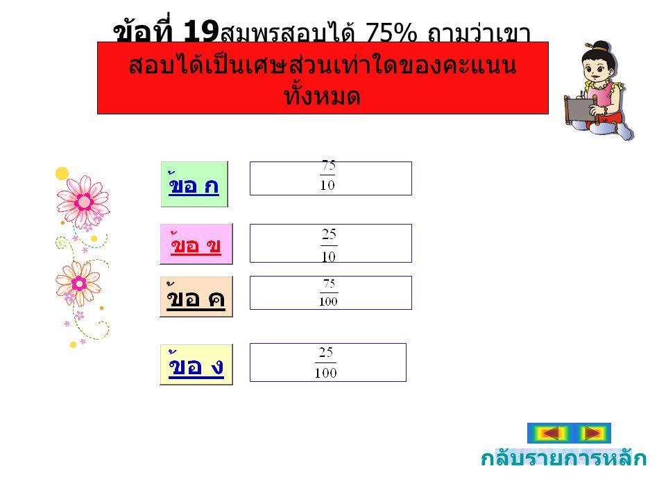ข้อที่ 19สมพรสอบได้ 75% ถามว่าเขาสอบได้เป็นเศษส่วนเท่าใดของคะแนนทั้งหมด