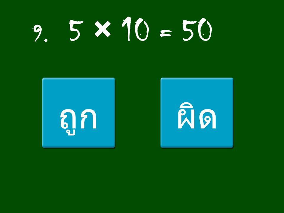 9. 5 × 10 = 50 ถูก ผิด