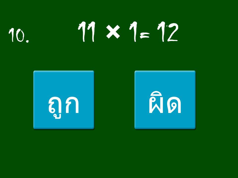 10. 11 × 1= 12 ถูก ผิด
