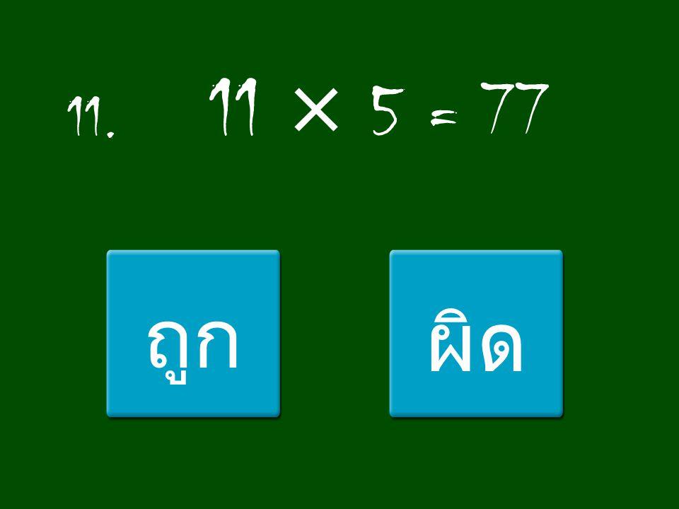 11. 11 × 5 = 77 ถูก ผิด