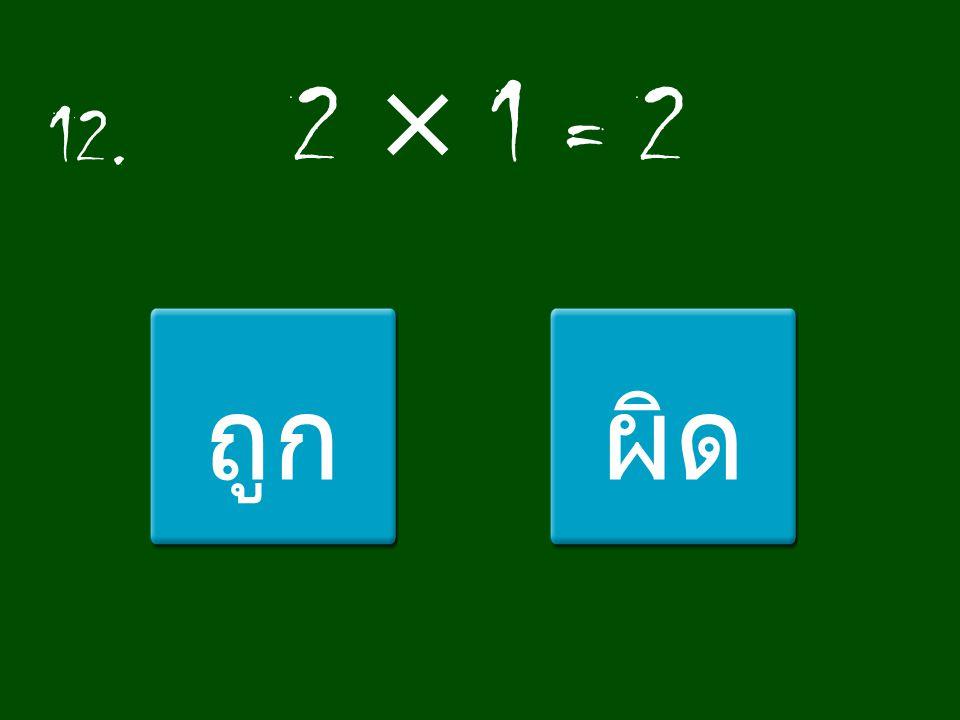 12. 2 × 1 = 2 ถูก ผิด
