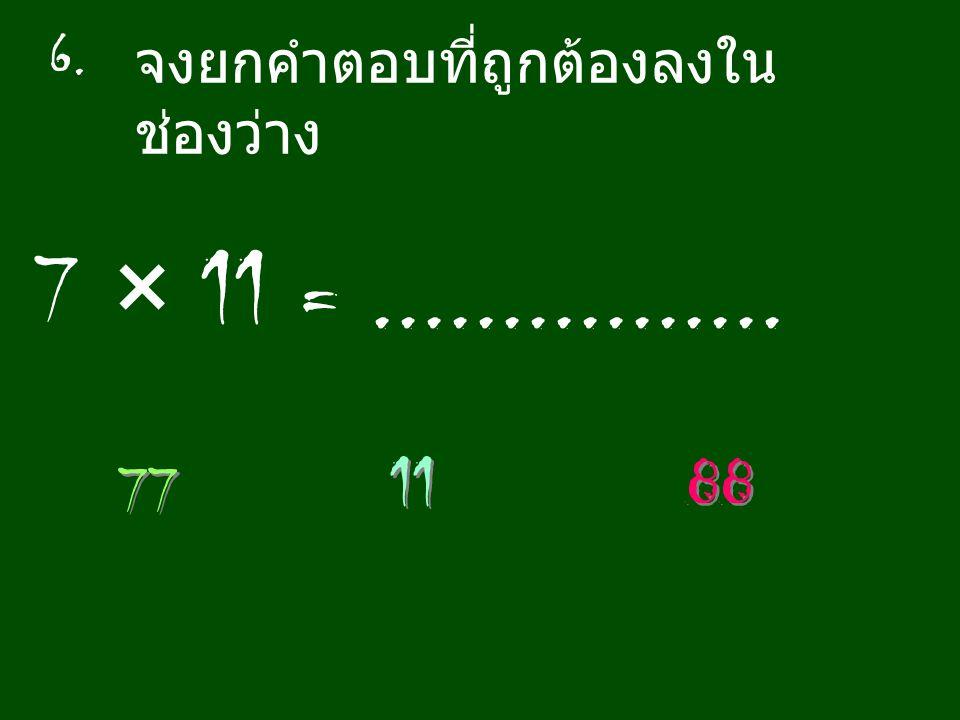 6. จงยกคำตอบที่ถูกต้องลงในช่องว่าง 7 × 11 = ................ 11 88 77