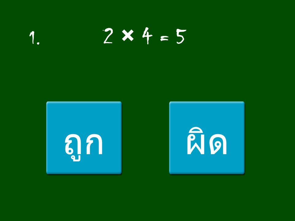 1. 2 × 4 = 5 ถูก ผิด
