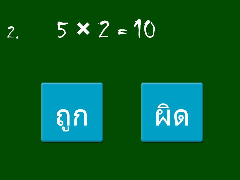 2. 5 × 2 = 10 ถูก ผิด