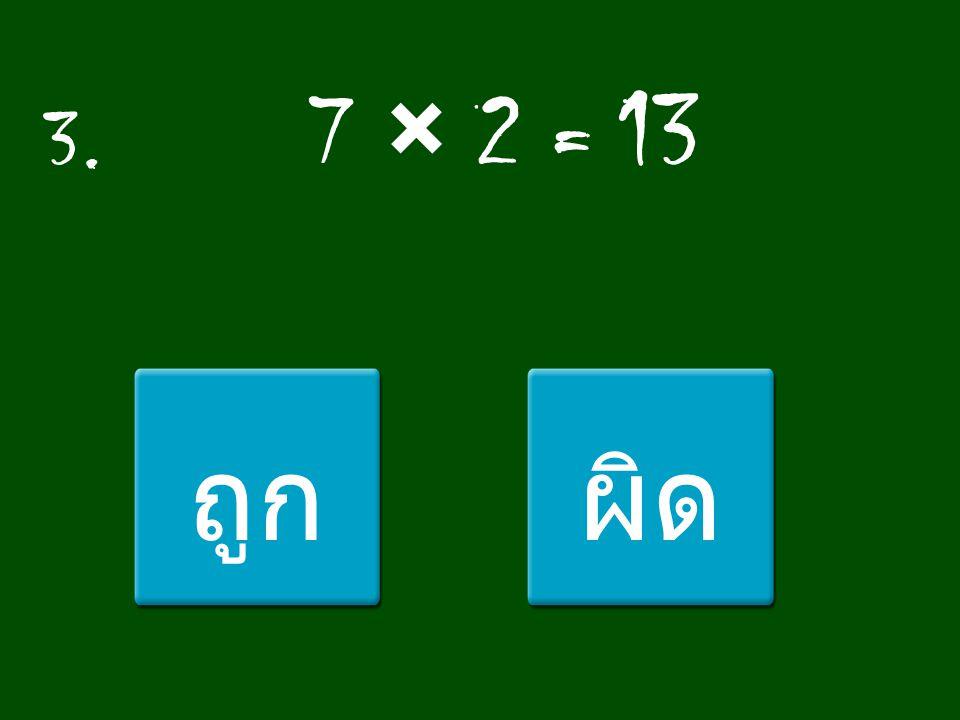 3. 7 × 2 = 13 ถูก ผิด