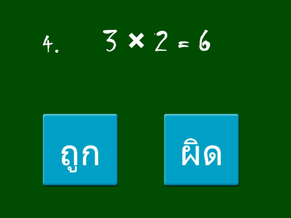 4. 3 × 2 = 6 ถูก ผิด