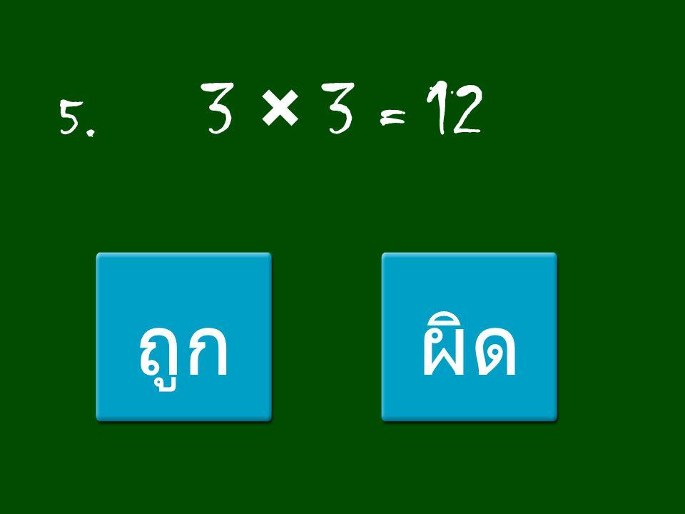 5. 3 × 3 = 12 ถูก ผิด