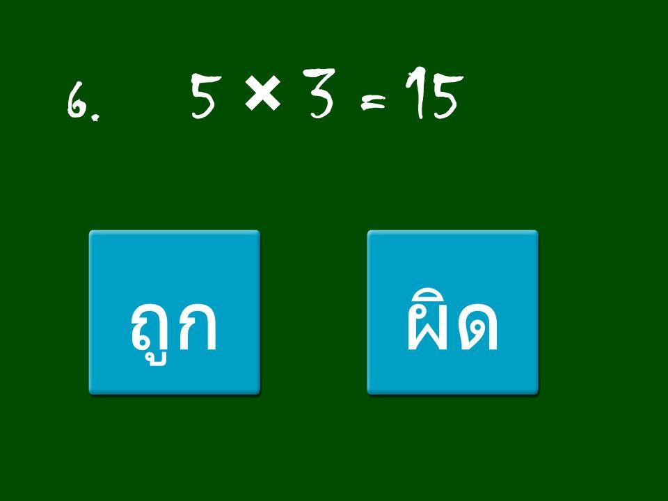 6. 5 × 3 = 15 ถูก ผิด
