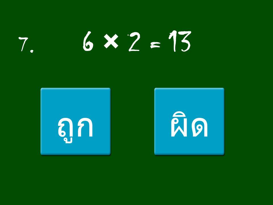 7. 6 × 2 = 13 ถูก ผิด