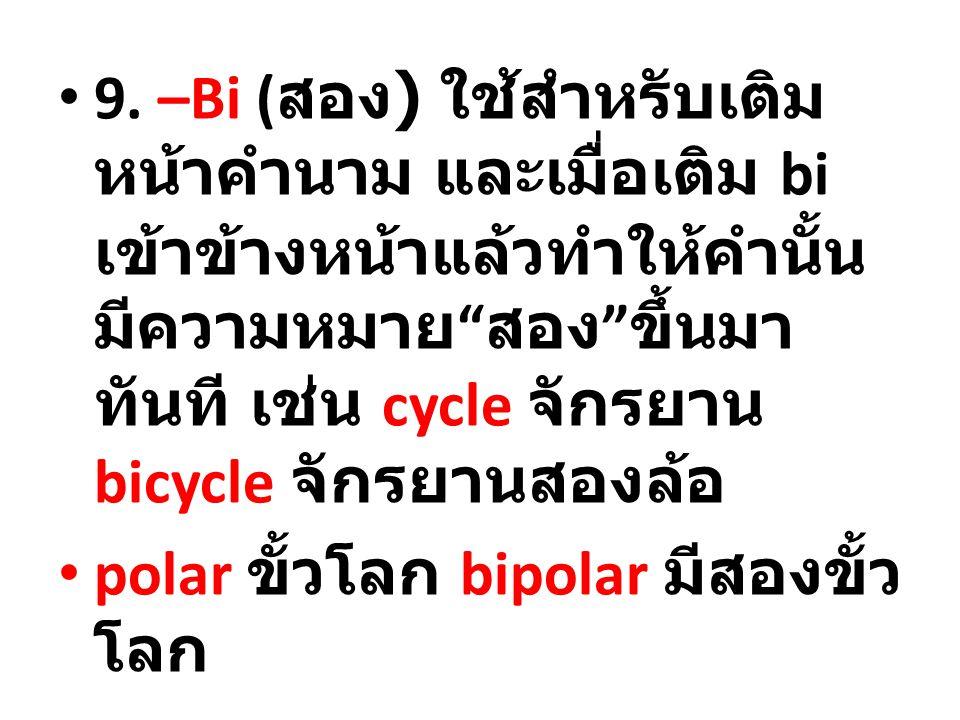 9. –Bi (สอง) ใช้สำหรับเติมหน้าคำนาม และเมื่อเติม bi เข้าข้างหน้าแล้วทำให้คำนั้นมีความหมาย สอง ขึ้นมาทันที เช่น cycle จักรยาน bicycle จักรยานสองล้อ