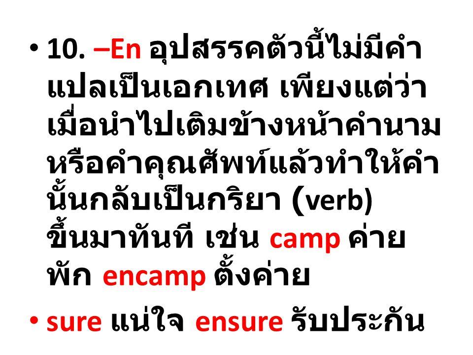 10. –En อุปสรรคตัวนี้ไม่มีคำแปลเป็นเอกเทศ เพียงแต่ว่าเมื่อนำไปเติมข้างหน้าคำนามหรือคำคุณศัพท์แล้วทำให้คำนั้นกลับเป็นกริยา (verb) ขึ้นมาทันที เช่น camp ค่ายพัก encamp ตั้งค่าย