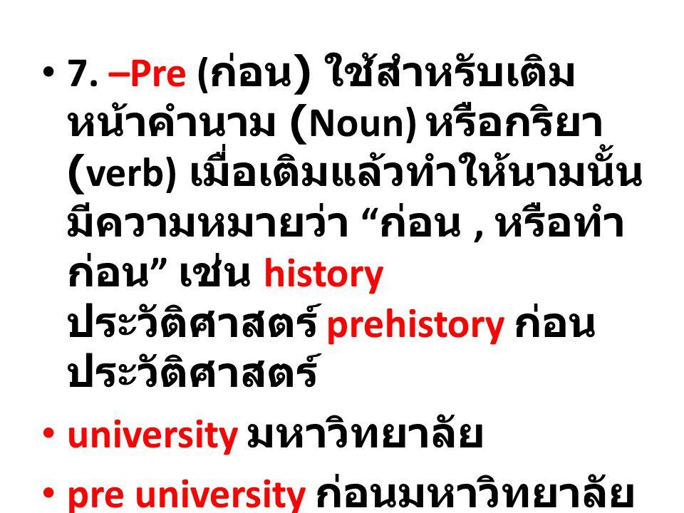 7. –Pre (ก่อน) ใช้สำหรับเติมหน้าคำนาม (Noun) หรือกริยา (verb) เมื่อเติมแล้วทำให้นามนั้นมีความหมายว่า ก่อน , หรือทำก่อน เช่น history ประวัติศาสตร์ prehistory ก่อนประวัติศาสตร์