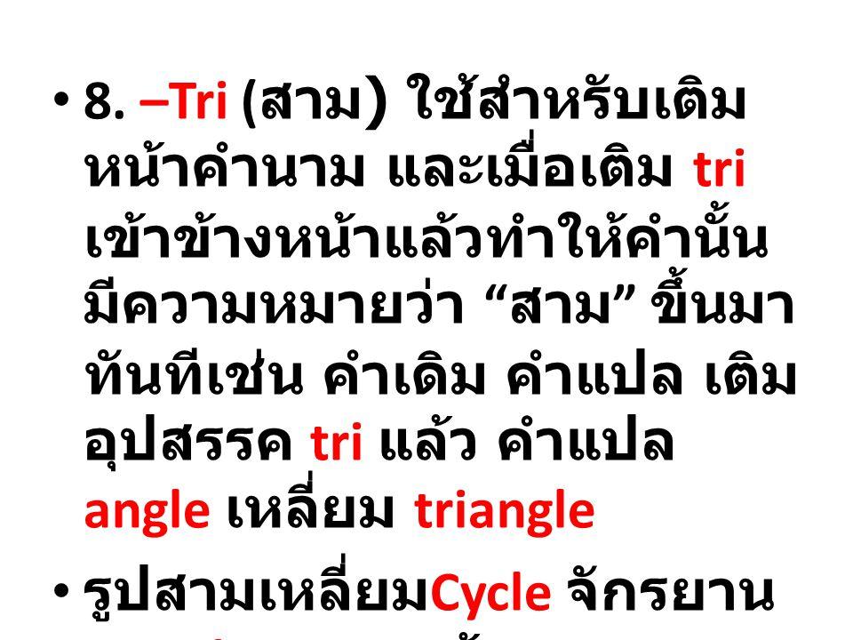 8. –Tri (สาม) ใช้สำหรับเติมหน้าคำนาม และเมื่อเติม tri เข้าข้างหน้าแล้วทำให้คำนั้นมีความหมายว่า สาม ขึ้นมาทันทีเช่น คำเดิม คำแปล เติมอุปสรรค tri แล้ว คำแปล angle เหลี่ยม triangle