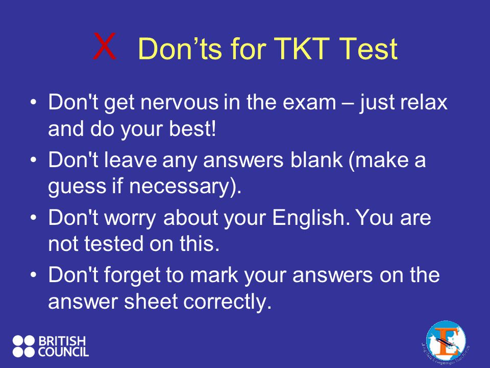 X Don'ts for TKT Test Don t get nervous in the exam – just relax and do your best! Don t leave any answers blank (make a guess if necessary).
