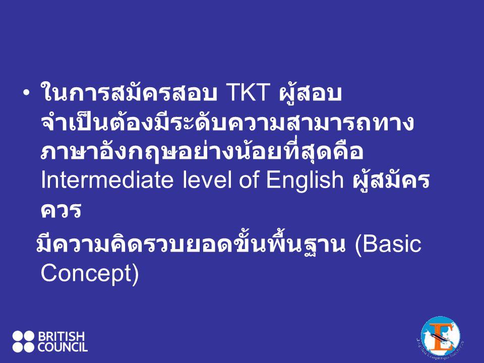 ในการสมัครสอบ TKT ผู้สอบจำเป็นต้องมีระดับความสามารถทางภาษาอังกฤษอย่างน้อยที่สุดคือIntermediate level of English ผู้สมัครควร