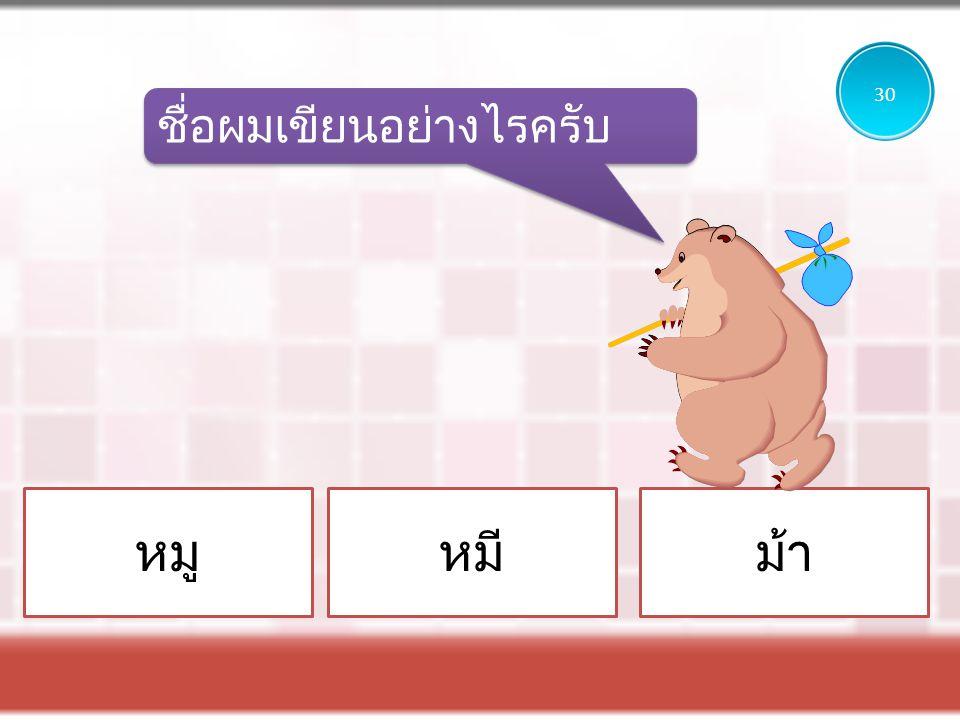 30 ชื่อผมเขียนอย่างไรครับ หมู หมี ม้า