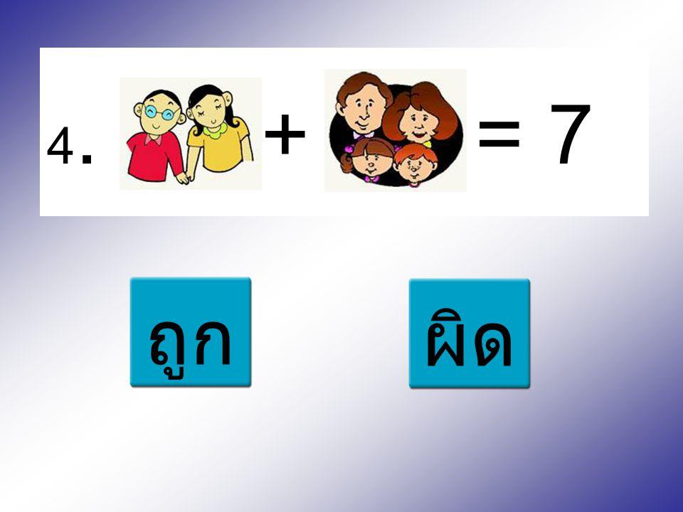 4. + = 7 ถูก ผิด