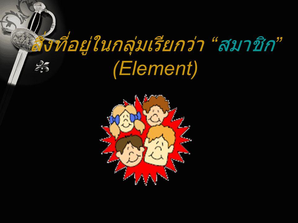 สิ่งที่อยู่ในกลุ่มเรียกว่า สมาชิก (Element)