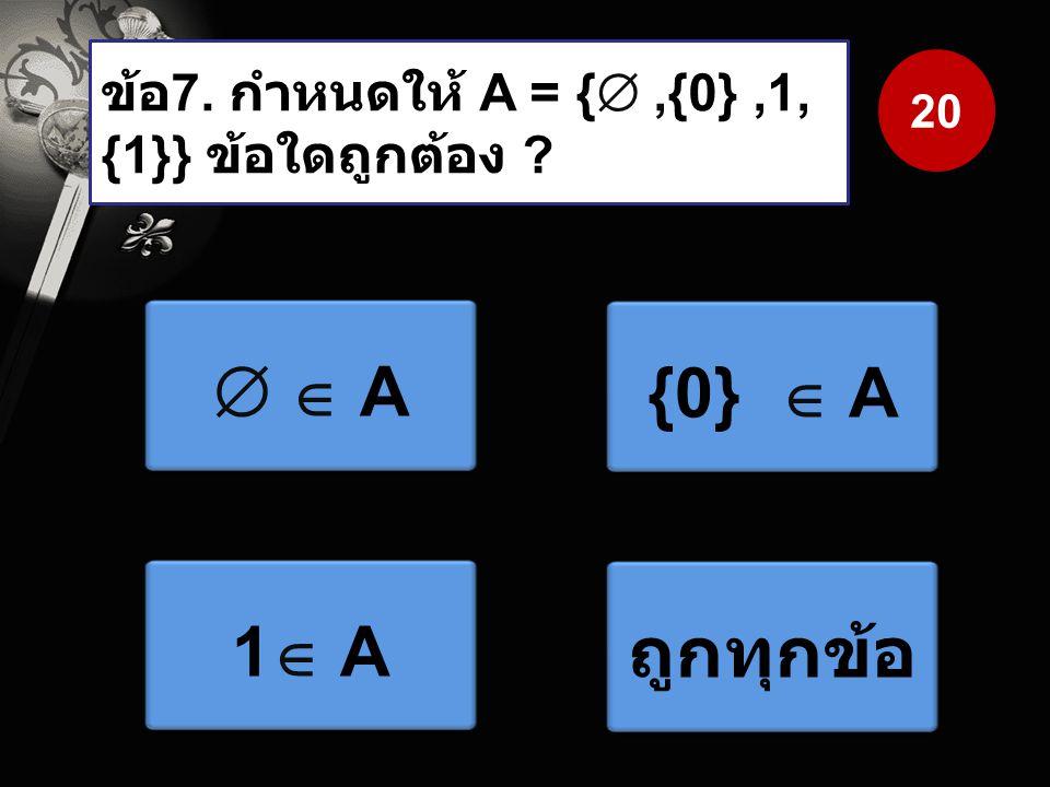 ข้อ7. กำหนดให้ A = { ,{0} ,1, {1}} ข้อใดถูกต้อง