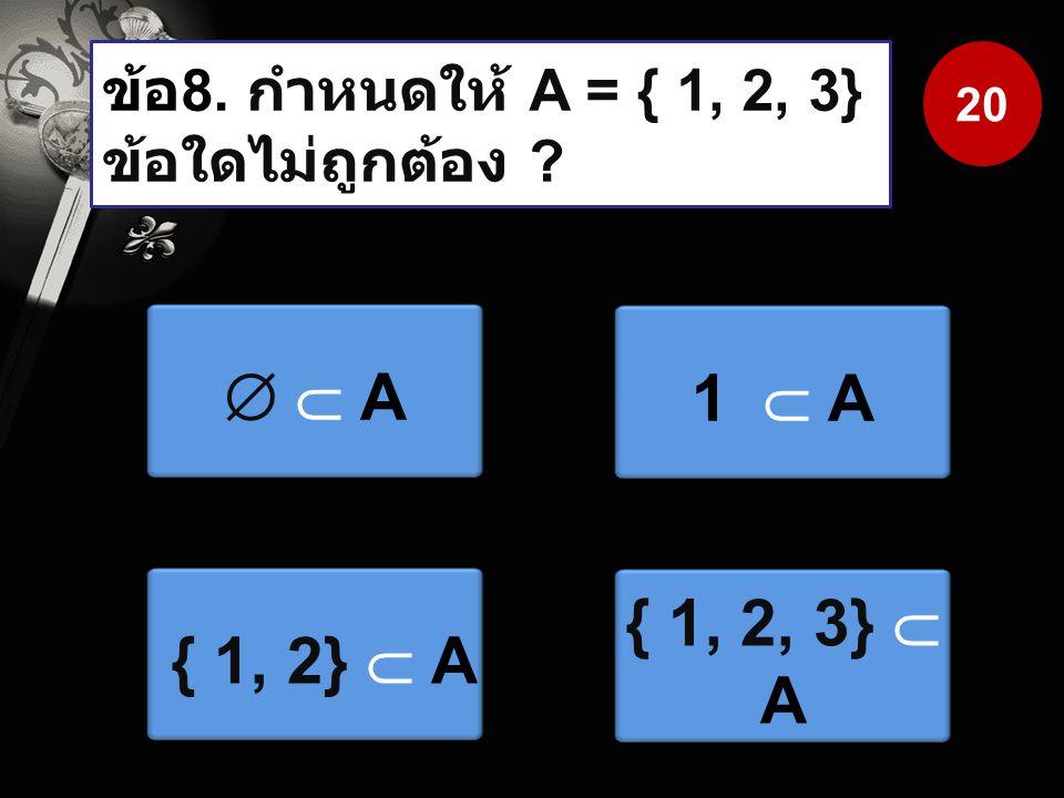 ข้อ8. กำหนดให้ A = { 1, 2, 3} ข้อใดไม่ถูกต้อง