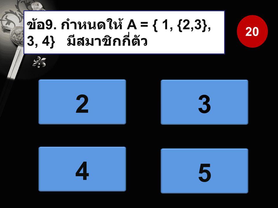 ข้อ9. กำหนดให้ A = { 1, {2,3}, 3, 4} มีสมาชิกกี่ตัว