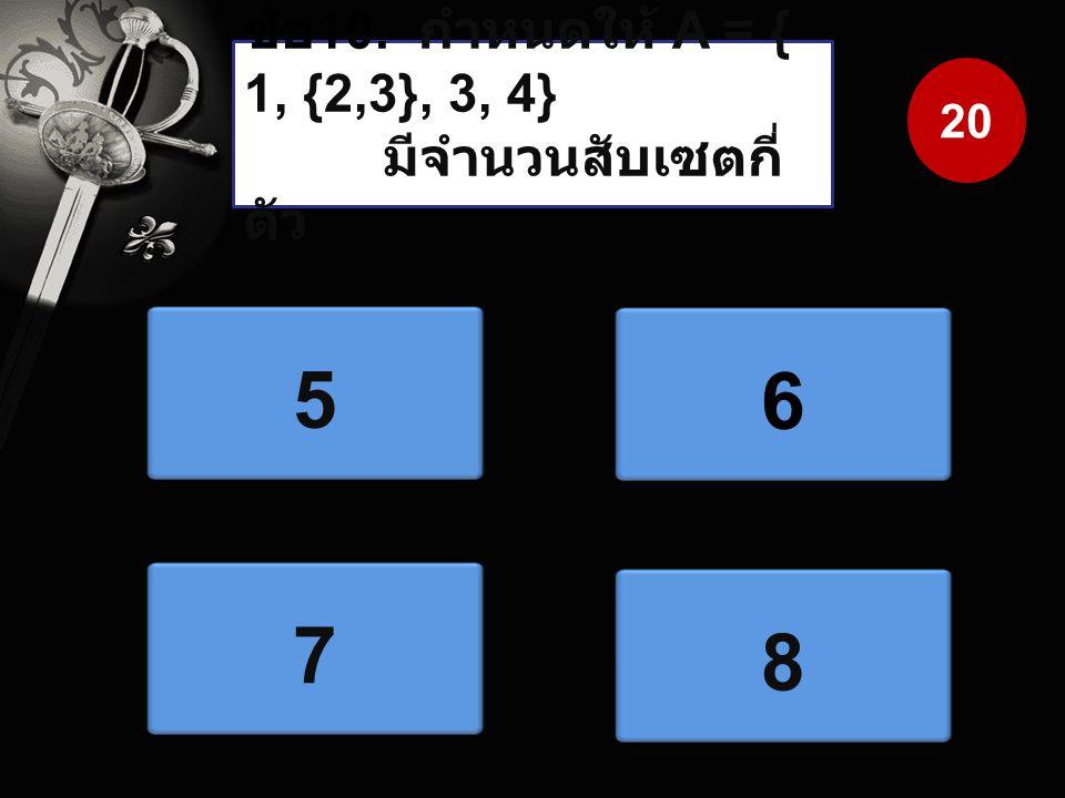ข้อ10. กำหนดให้ A = { 1, {2,3}, 3, 4} มีจำนวนสับเซตกี่ตัว 20 5 6 7 8