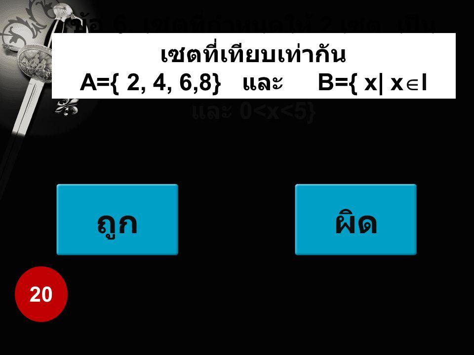 ข้อ 6. เซตที่กำหนดให้ 2 เซต เป็นเซตที่เทียบเท่ากัน A={ 2, 4, 6,8} และ B={ x| xI และ 0<x<5}