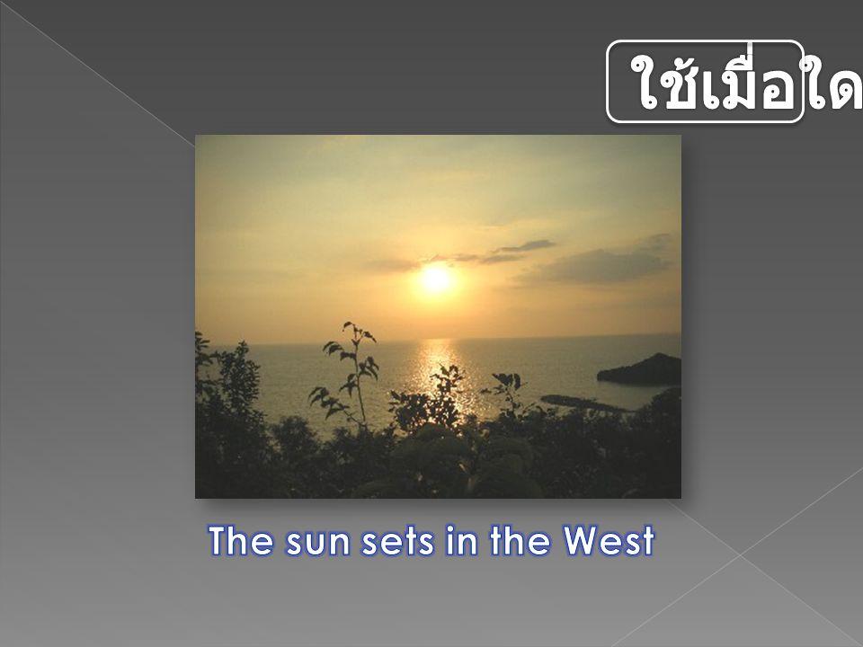 ใช้เมื่อใด The sun sets in the West คำอธิบาย :