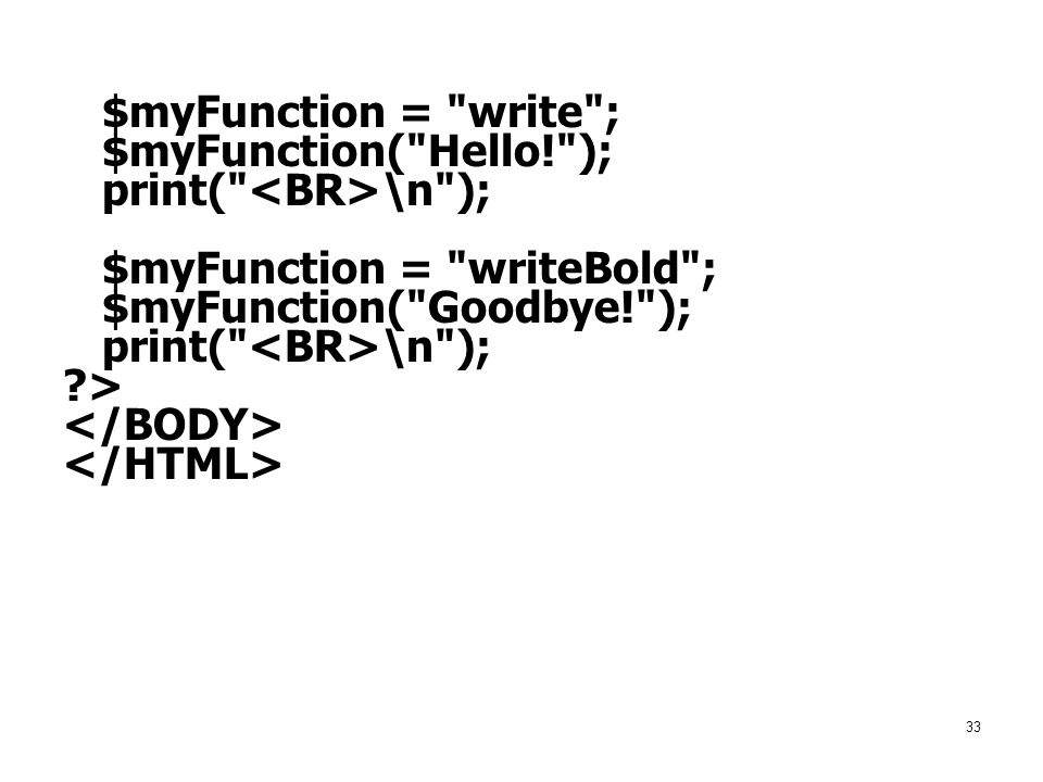 $myFunction = write ; $myFunction( Hello! ); print( <BR>\n ); $myFunction = writeBold ; $myFunction( Goodbye! );