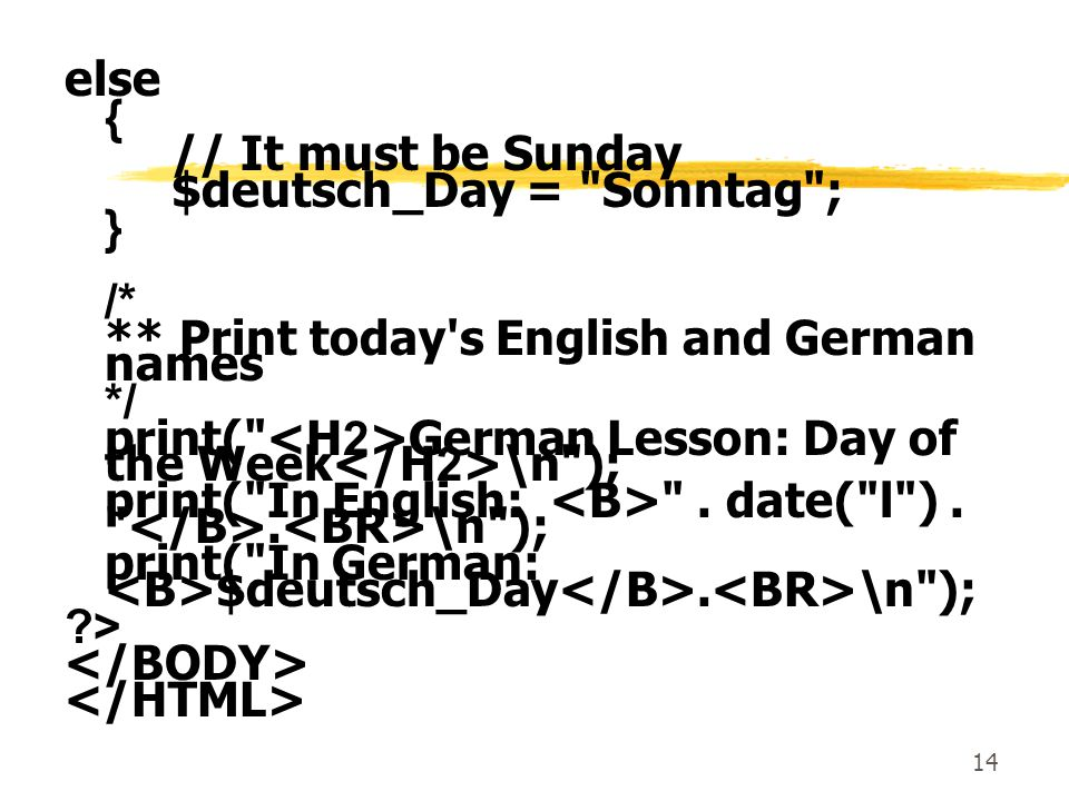 else { // It must be Sunday. $deutsch_Day = Sonntag ; } /* ** Print today s English and German names.