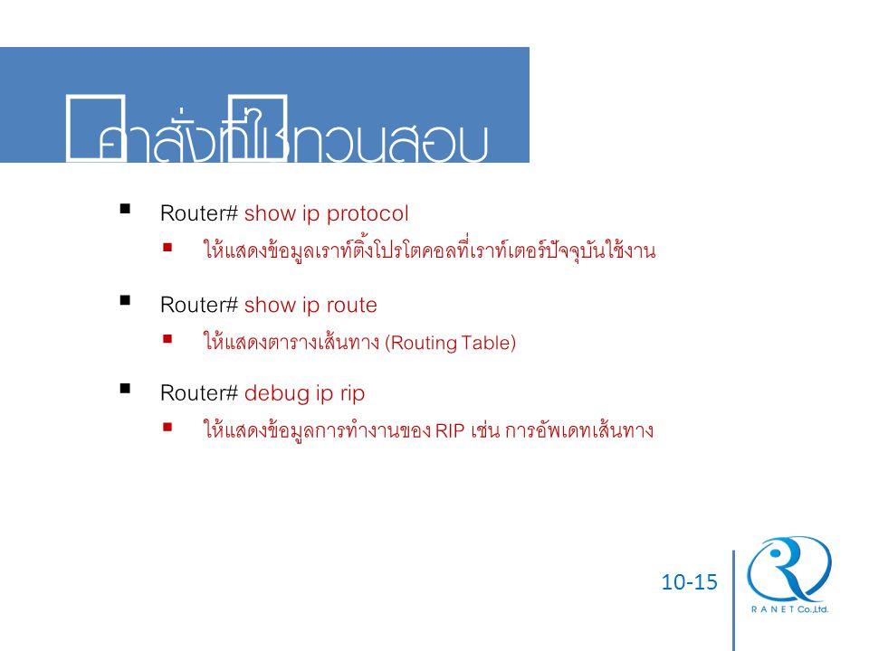 คำสั่งที่ใช้ทวนสอบ Router# show ip protocol Router# show ip route