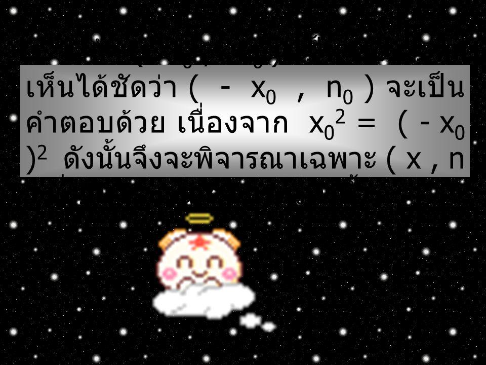 ถ้า ( x0 , n0 ) เป็นคำตอบจะเห็นได้ชัดว่า ( - x0 , n0 ) จะเป็นคำตอบด้วย เนื่องจาก x02 = ( - x0 )2 ดังนั้นจึงจะพิจารณาเฉพาะ ( x , n ) ที่เป็นจำนวนเต็มบวกเท่านั้น