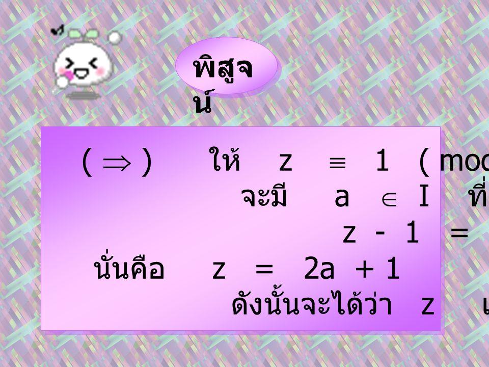 พิสูจน์ (  ) ให้ z  1 ( mod 2 ) จะมี a  I ที่ซึ่ง. z - 1 = 2a. นั่นคือ z = 2a + 1.
