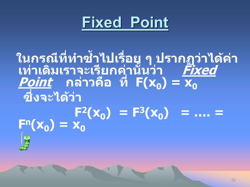 Fixed Point ในกรณีที่ทำซ้ำไปเรื่อย ๆ ปรากฏว่าได้ค่าเท่าเดิมเราจะเรียกค่านั้นว่า Fixed Point กล่าวคือ ที่ F(x0) = x0.