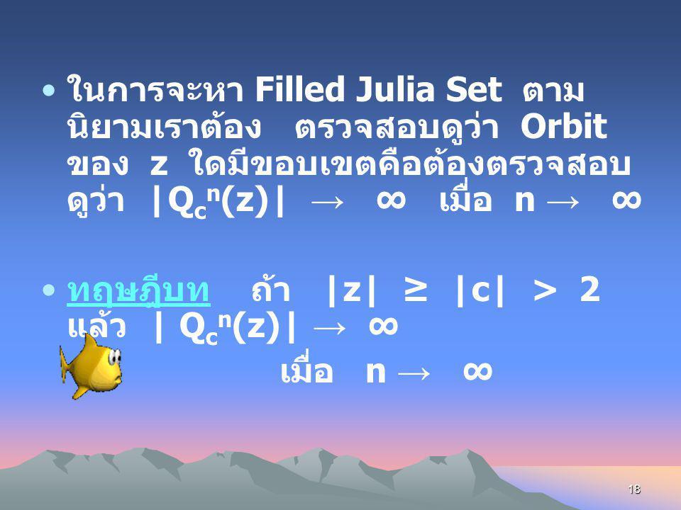 ในการจะหา Filled Julia Set ตามนิยามเราต้อง ตรวจสอบดูว่า Orbit ของ z ใดมีขอบเขตคือต้องตรวจสอบดูว่า |Qcn(z)| → ∞ เมื่อ n → ∞