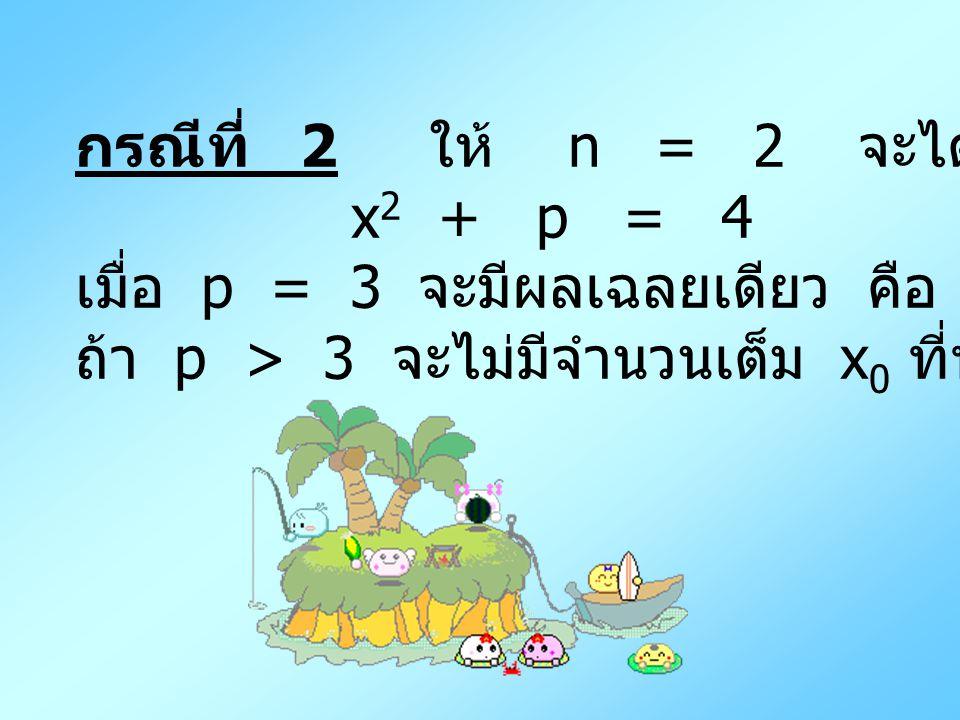 กรณีที่ 2 ให้ n = 2 จะได้ x2 + p = 4. เมื่อ p = 3 จะมีผลเฉลยเดียว คือ ( 1 , 2 )