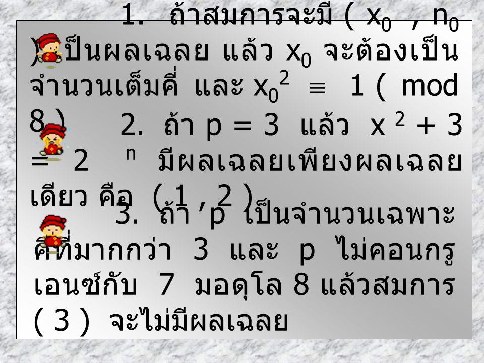 1. ถ้าสมการจะมี ( x0 , n0 ) เป็นผลเฉลย แล้ว x0 จะต้องเป็นจำนวนเต็มคี่ และ x02  1 ( mod 8 )