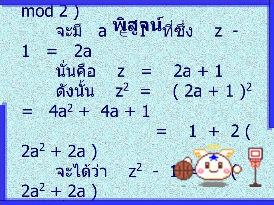 พิสูจน์ (  ) ให้ z  1 ( mod 2 ) จะมี a  I ที่ซึ่ง z - 1 = 2a