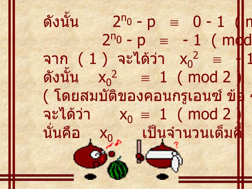 ดังนั้น 2n0 - p  0 - 1 ( mod 2 ) 2n0 - p  - 1 ( mod 2 ) จาก ( 1 ) จะได้ว่า x02  - 1 ( mod 2 )