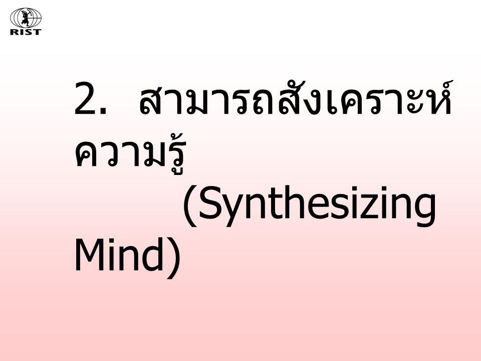 2. สามารถสังเคราะห์ความรู้ (Synthesizing Mind)