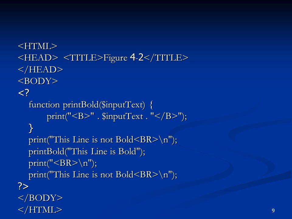 <HTML> <HEAD> <TITLE>Figure 4-2</TITLE> </HEAD> <BODY> < function printBold($inputText) { print( <B> . $inputText . </B> );
