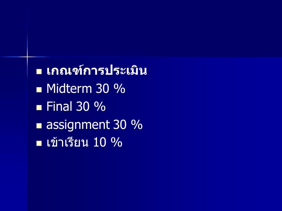 เกณฑ์การประเมิน Midterm 30 % Final 30 % assignment 30 % เข้าเรียน 10 %