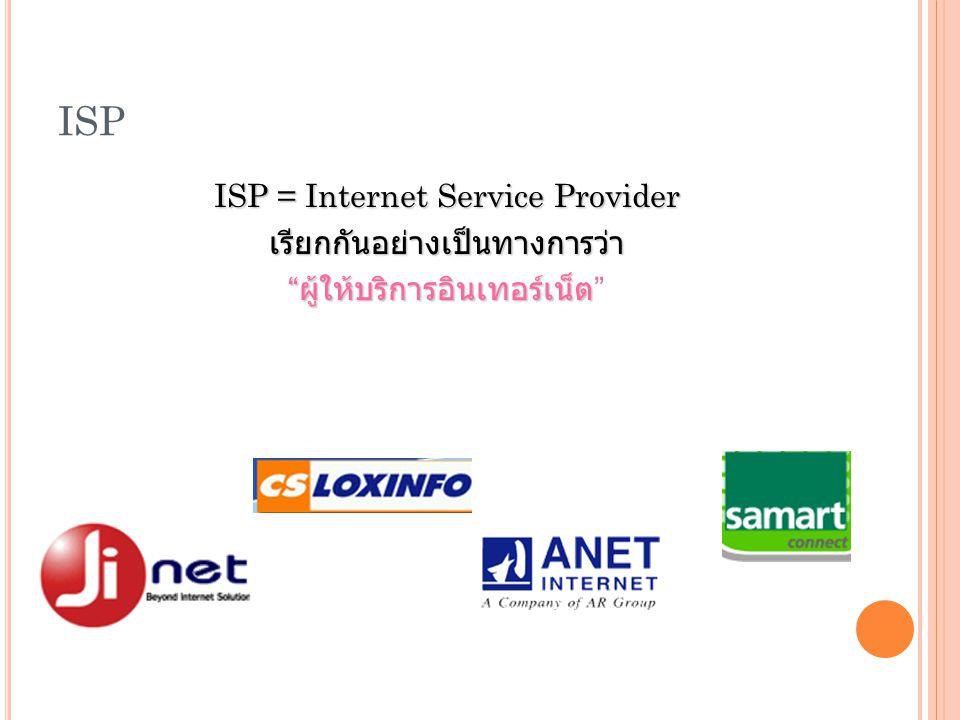 ISP ISP = Internet Service Provider เรียกกันอย่างเป็นทางการว่า ผู้ให้บริการอินเทอร์เน็ต