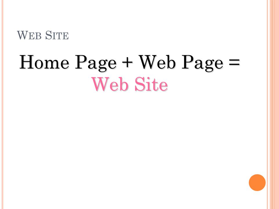 Home Page + Web Page = Web Site
