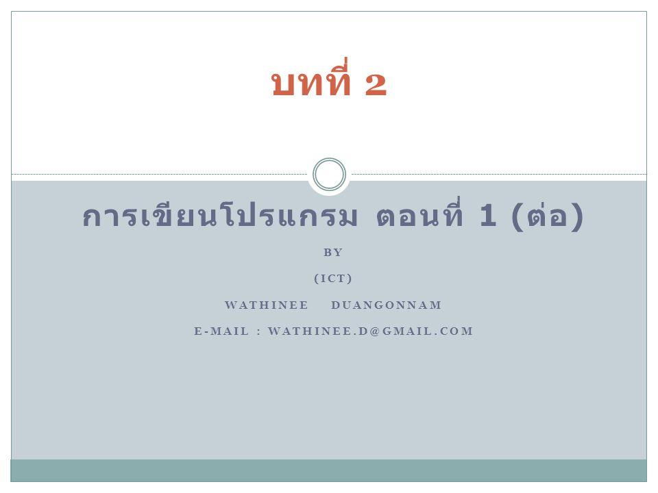 การเขียนโปรแกรม ตอนที่ 1 (ต่อ) E-mail : Wathinee.d@gmail.com
