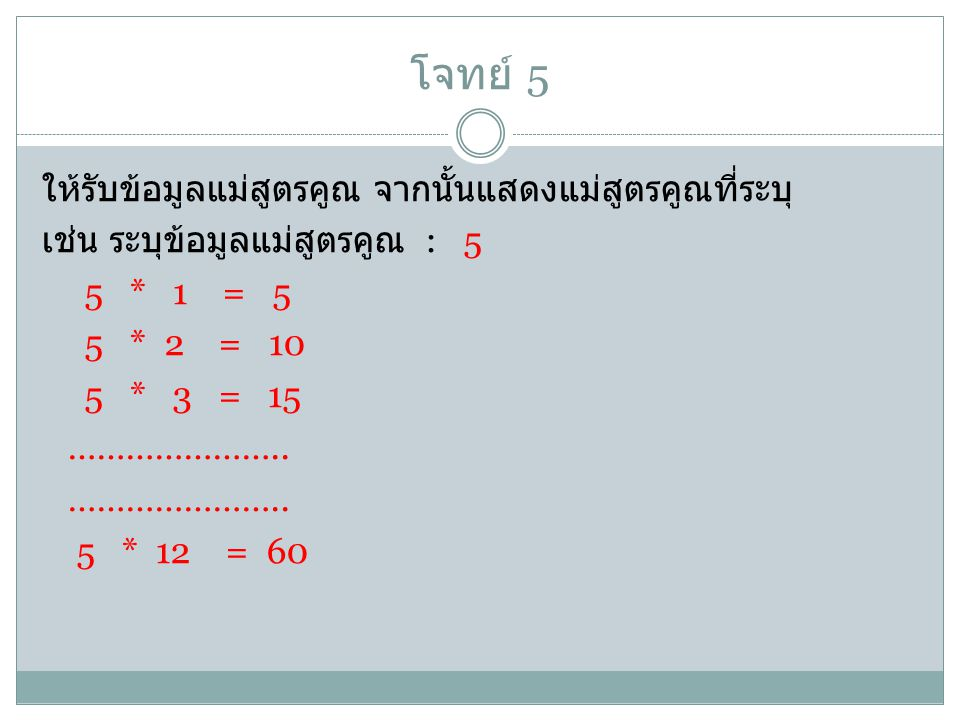 โจทย์ 5 ให้รับข้อมูลแม่สูตรคูณ จากนั้นแสดงแม่สูตรคูณที่ระบุ เช่น ระบุข้อมูลแม่สูตรคูณ : 5 5 * 1 = 5 5 * 2 = 10 5 * 3 = 15 …………………..
