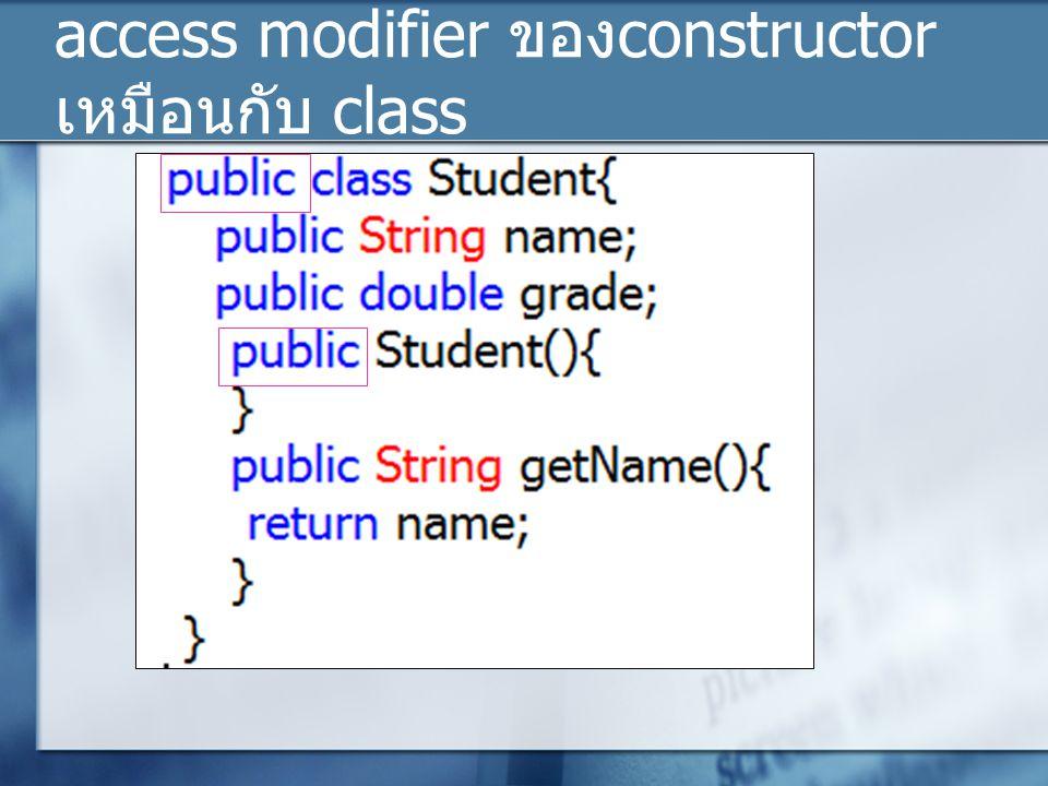 access modifier ของconstructor เหมือนกับ class