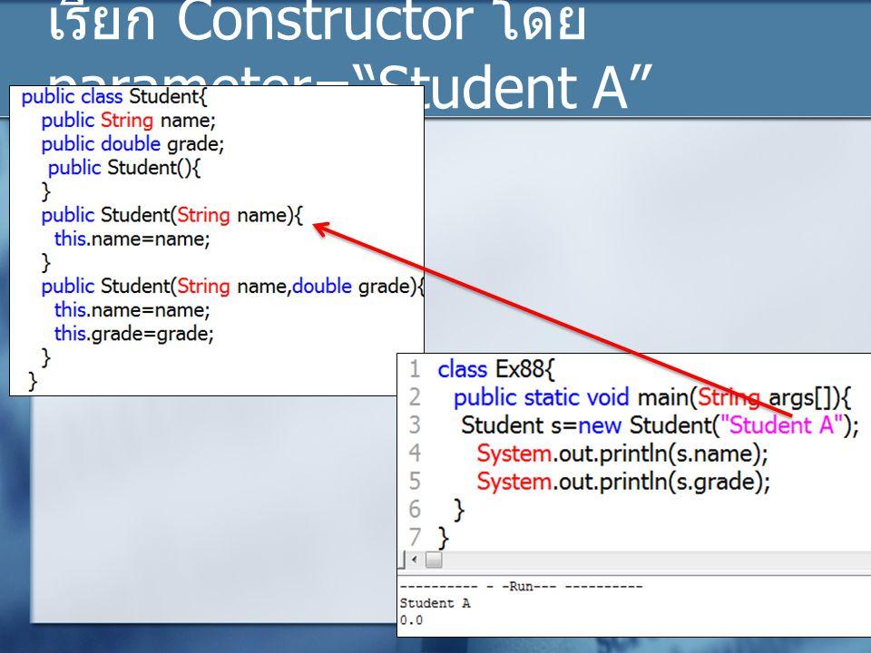 เรียก Constructor โดย parameter= Student A
